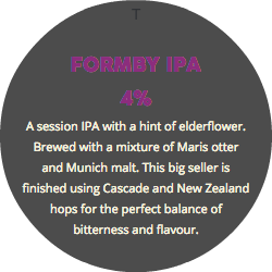T FORMBY IPA 4% A session IPA with a hint of elderflower. Brewed with a mixture of Maris otter and Munich malt. This big seller is finished using Cascade and New Zealand hops for the perfect balance of bitterness and flavour.