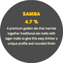 SAMBA 4.7 % A premium golden ale that marries together traditional ale malts with lager malts to give this easy drinker a unique profile and rounded finish