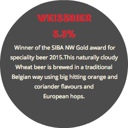WEISSBIER 5.3% Winner of the SIBA NW Gold award for speciality beer 2015.This naturally cloudy Wheat beer is brewed in a traditional Belgian way using big hitting orange and coriander flavours and European hops.