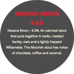 HAVANA MOON 4.2% Havana Moon - 4.2%. An oatmeal stout that puts together 6 malts, roasted barley, oats and a lightly hopped Willamette. This Moorish stout has notes of chocolate, coffee and caramel.