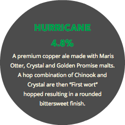"HURRICANE 4.8% A premium copper ale made with Maris Otter, Crystal and Golden Promise malts. A hop combination of Chinook and Crystal are then ""First wort"" hopped resulting in a rounded bittersweet finish."